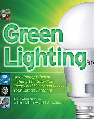 Green Lighting: How Energy-Efficient Lighting Can Save You Energy and Money and Reduce Your Carbon Footprint  by  Brian Clark Howard