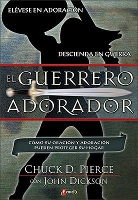 The Worship Warriors (el Guerrero Adorador): How worship and prayer can protect your home  by  Chuck D. Pierce