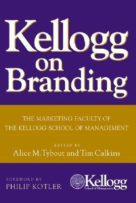 Kellogg on Branding: The Marketing Faculty of the Kellogg School of Management Alice M. Tybout