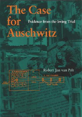 The Case for Auschwitz: Evidence from the Irving Trial  by  Robert Jan Van Pelt