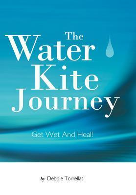 The Water Kite Journey: Get Wet and Heal!  by  Debbie Torrellas