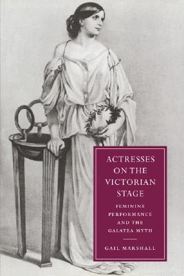 Actresses On The Victorian Stage: Feminine Performance And The Galatea Myth  by  Gail Marshall