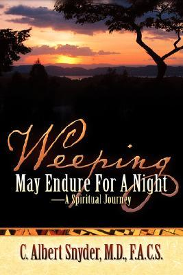 Weeping May Endure for a Night-A Spiritual Journey  by  C. Albert Snyder