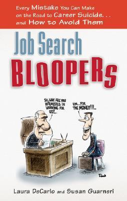 Job Search Bloopers: Every Mistake You Can Make on the Road to Career Suicide... and How to Avoid Them Laura Decarlo