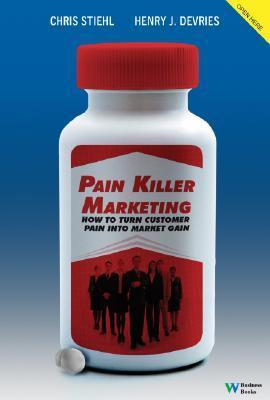 Pain Killer Marketing: How to Turn Customer Pain Into Market Gain  by  Henry DeVries