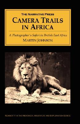 Camera Trails in Africa: A Photographers Safari in British East Africa  by  Martin Johnson