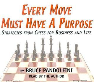 Every Move Must Have a Purpose: Strategies from Chess for Business and Life  by  Bruce Pandolfini