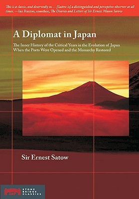 A Diplomat in Japan: The Inner History of the Critical Years in the Evolution of Japan When the Ports Were Opened and the Monarchy Restored Ernest Satow