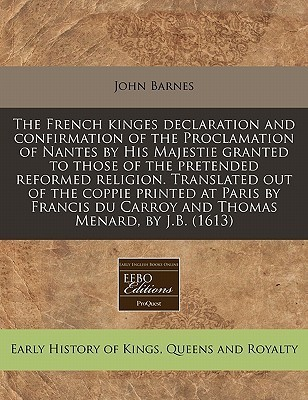 The French kinges declaration and confirmation of the Proclamation of Nantes His Majestie granted to those of the pretended reformed religion. Translated out of the coppie printed at Paris by Francis du Carroy and Thomas Menard, by J.B. (1613) by John       Barnes