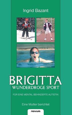 Brigitta - Wunderdroge Sport Fur Eine Mental Behinderte Autistin  by  Ingrid Bazant