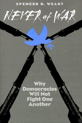 Never at War: Why Democracies Will Not Fight One Another Spencer R. Weart