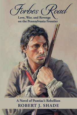 Forbes Road: Love, War, and Revenge on the Pennsylvania Frontier  by  Robert J. Shade