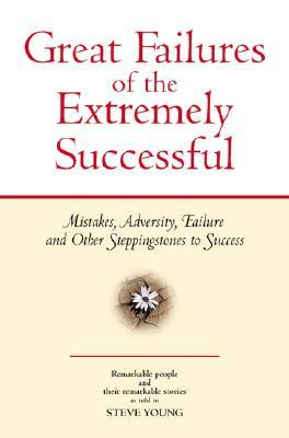 Great Failures of the Extremely Successful: Mistakes, Adversity, Failure and Other Stepping Stones to Success Steve Young