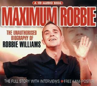 Maximum Robbie: The Unauthorised Biography of Robbie Williams  by  Tim Footman