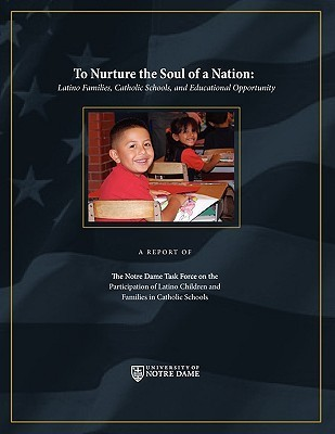 To Nurture the Soul of a Nation: Latino Families, Catholic Schools, and Educational Opportunity Notre Dame Ta The Notre Dame Task Force