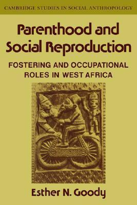 Parenthood and Social Reproduction: Fostering and Occupational Roles in West Africa  by  Esther N. Goody