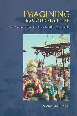 Imagining the Course of Life: Self-Transformation in a Shan Buddhist Community  by  Nancy Eberhardt
