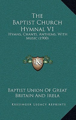 The Baptist Church Hymnal V1: Hymns, Chants, Anthems, with Music (1900)  by  Baptist Union Of Great Britain And Ireland