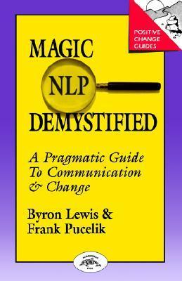 Magic of Neurolinguistic Programming Demystified: A Pragmatic Guide to Communication and Change Byron A. Lewis