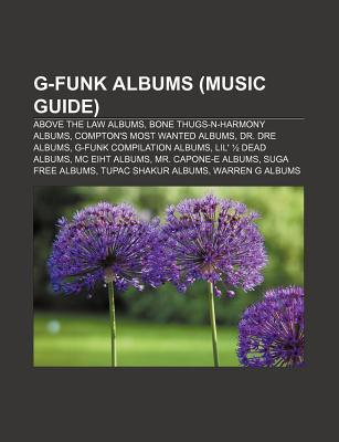 G-Funk Albums (Music Guide): Above the Law Albums, Bone Thugs-N-Harmony Albums, Comptons Most Wanted Albums, Dr. Dre Albums  by  Books LLC