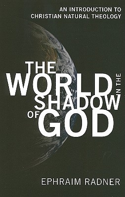 The World in the Shadow of God: An Introduction to Christian Natural Theology Ephraim Radner
