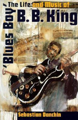 Blues Boy: The Life And Music Of B. B. King Sebastian Danchin
