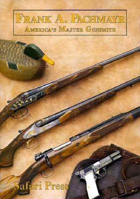 Frank Pachmayr, Second Edition: The Story of Americas Master Gunsmith and His Guns  by  John Lachuk