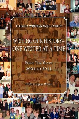Writing Our History-One Writer at a Time, Florida Writers Association, First 10 Years 2001 - 2011  by  Florida Writers Association