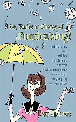So, Youre in Charge of Fundraising!: Fundraising Tips, Ideas, Checklists, Sample Letters and More to Help You Raise Money and Awareness for Your Group or Organization. Dee Spruce