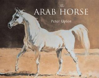 The Arab Horse: A Complete Record of the Arab Horses Imported Into Britain from the Desert of Arabia from the 1830s Peter Upton