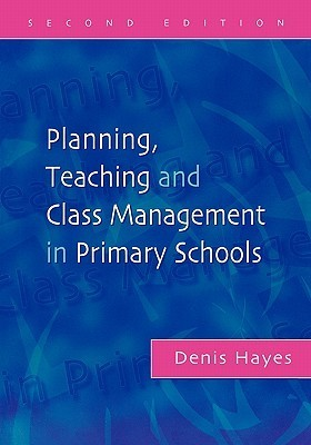 Planning, Teaching and Class Management in Primary Schools, Second Edition  by  Denis Hayes