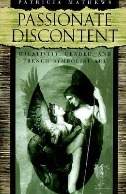 Passionate Discontent: Creativity, Gender, and French Symbolist Art  by  Patricia Mathews