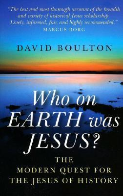 Who on Earth Was Jesus?: The Modern Quest for the Jesus of History  by  David Boulton