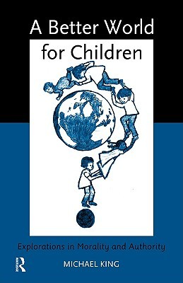 A Better World for Children: Explorations in Morality and Authority Michael  King