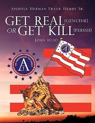 Get Real (Genuine) or Get Kill (Perish) John 10: 10  by  Herman Frank Hemby Sr.