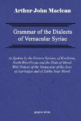 Grammar Of The Dialects Of Vernacular Syriac With Notes Of The Vernacular Of The Jews Of Azerbaijan And Of Zakhu Near Mosul  by  Arthur John Maclean