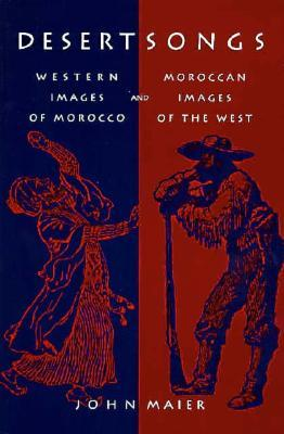 Desert Songs: Western Images of Morocco and Moroccan Images of the West  by  John R. Maier