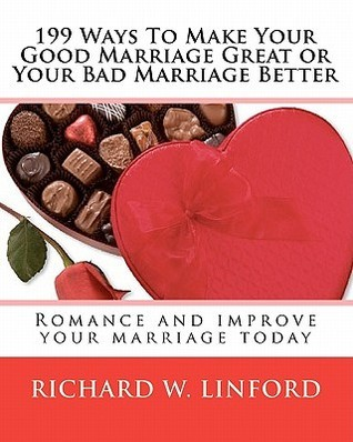 199 Ways to Make Your Good Marriage Great or Your Bad Marriage Better: Romance and Improve Your Marriage Today  by  Richard W. Linford