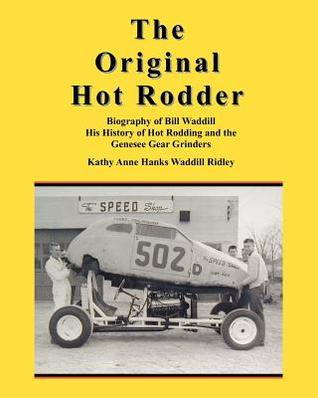 The Original Hot Rodder: Biography of Bill Waddill His History of Hot Rodding and the Genesee Gear Grinders Kathy Anne Hanks Waddill Ridley