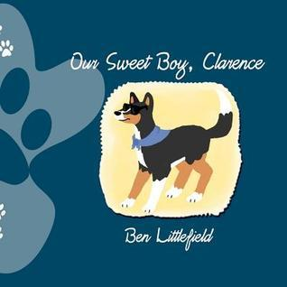 Our Sweet Boy, Clarence: The Life and Times of the Worlds Awesomest Dog!  by  Ben Littlefield