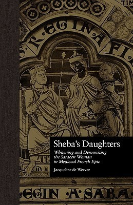 Shebas Daughters: Whitening and Demonizing the Saracen Woman in Medieval French Epic Jacqu de Weever