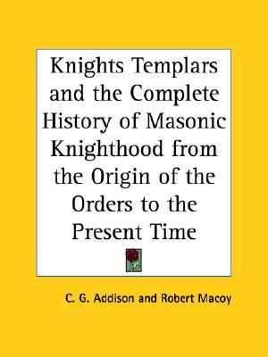 Knights Templars and the Complete History of Masonic Knighthood from the Origin of the Orders to the Present Time Charles G. Addison