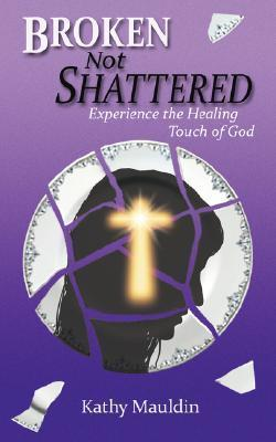 Broken Not Shattered: Experience the Healing Touch of God Kathy Mauldin