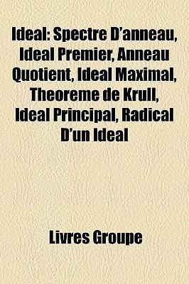 Ideal: Spectre DAnneau, Ideal Premier, Anneau Quotient, Ideal Maximal, Theoreme de Krull, Ideal Principal, Radical DUn Ideal Livres Groupe