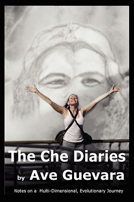 The Che Diaries: Notes on a Multi-Dimensional Evolutionary Journey  by  Ave Guevara