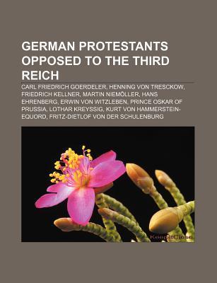 German Protestants Opposed to the Third Reich: Carl Friedrich Goerdeler, Henning Von Tresckow, Friedrich Kellner, Martin Niem Ller Source Wikipedia