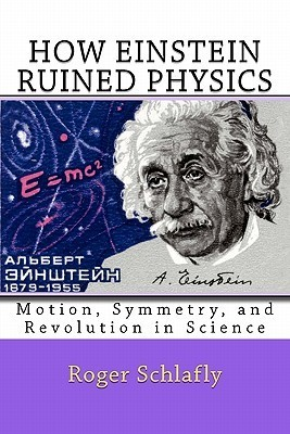 How Einstein Ruined Physics: Motion, Symmetry, and Revolution in Science  by  Roger Schlafly