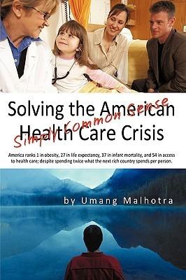 Solving the American Health Care Crisis: Simply Common Sense  by  Malhotra Umang Malhotra