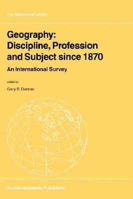 Geography: Discipline, Profession and Subject Since 1870: An International Survey Gary S. Dunbar