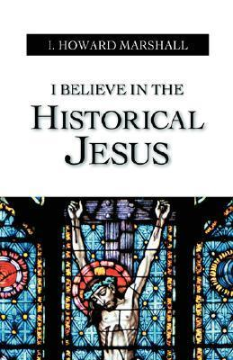 I Believe in the Historical Jesus  by  I. Howard Marshall